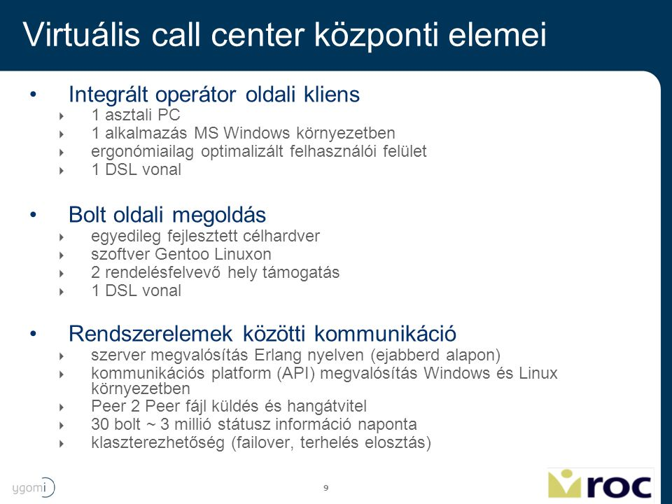 10 Virtuális call center központi elemei VOIP  OPAL alapon (SIP, RTP, RTCP megvalósítás)  Speex kodek  Kapcsolódási lehetőség hagyományos (PSTN) telefonhálózatokhoz  Szoftveres visszhangelnyomás Híváskiosztás  Egyesült Államokban szabadalmaztatott híváskiosztó algoritmus  Hívó – Operátor összerendelés ~20 ms alatt, ~100 rendelkezésre álló operátor esetén  Hagyományos, tudás alapú (skill based) híváskiosztás támogatása  Egyedi, tulajdonság alapú (property based) híváskiosztás támogatása