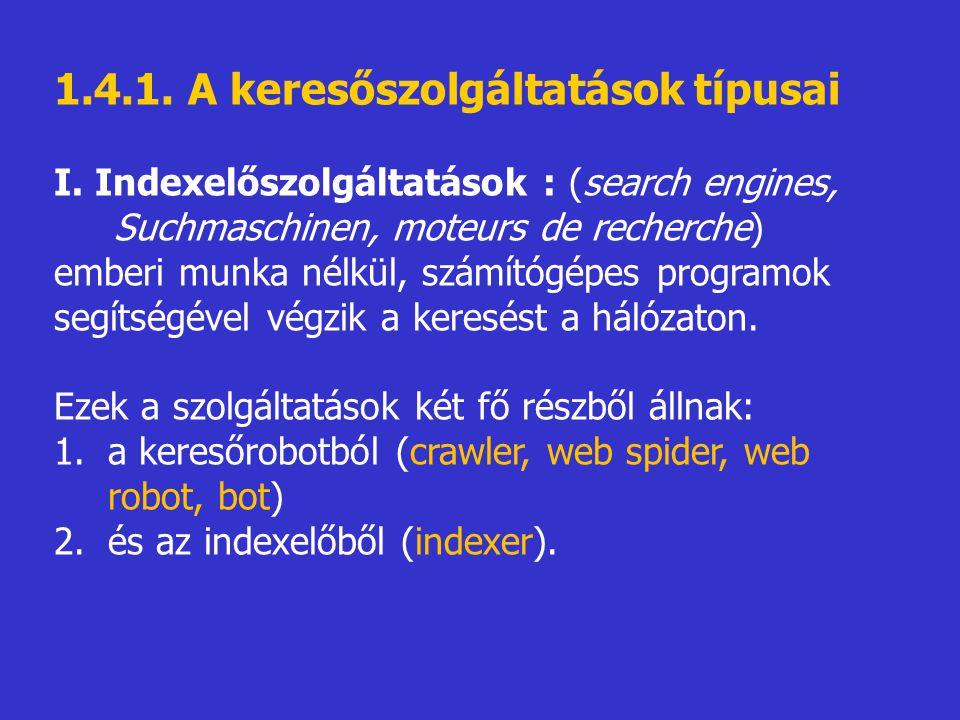 1.4.1. A keresőszolgáltatások típusai I. Indexelőszolgáltatások : (search engines, Suchmaschinen, moteurs de recherche) emberi munka nélkül, számítógé