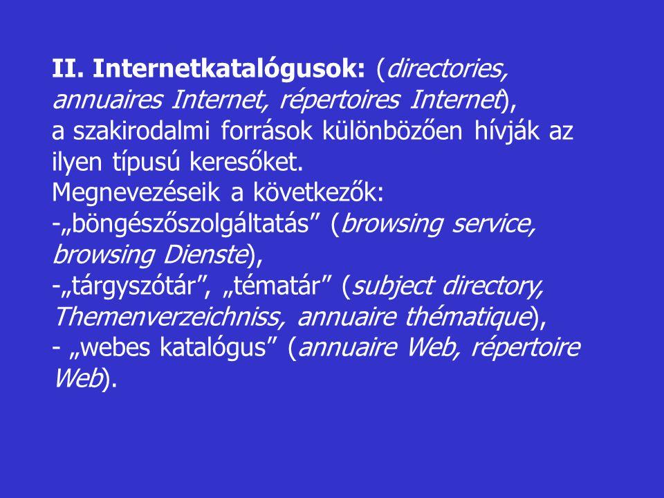 II. Internetkatalógusok: (directories, annuaires Internet, répertoires Internet), a szakirodalmi források különbözően hívják az ilyen típusú keresőket