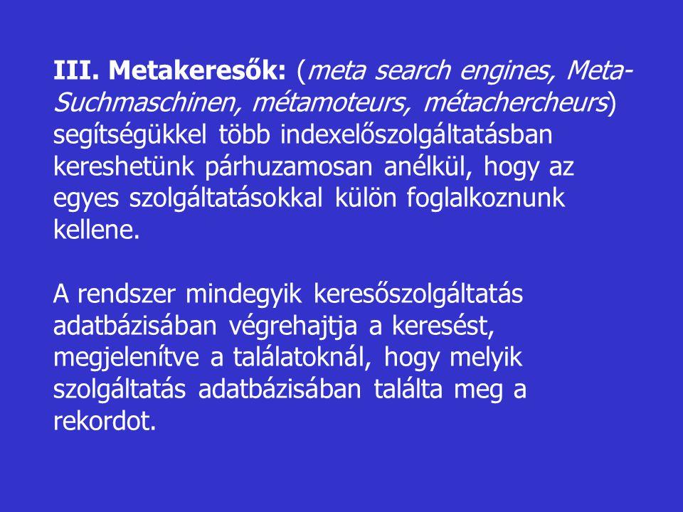 III. Metakeresők: (meta search engines, Meta- Suchmaschinen, métamoteurs, métachercheurs) segítségükkel több indexelőszolgáltatásban kereshetünk párhu