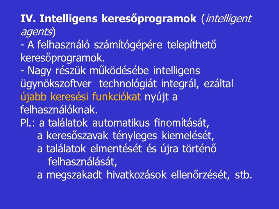 IV. Intelligens keresőprogramok (intelligent agents) - A felhasználó számítógépére telepíthető keresőprogramok. - Nagy részük működésébe intelligens ü