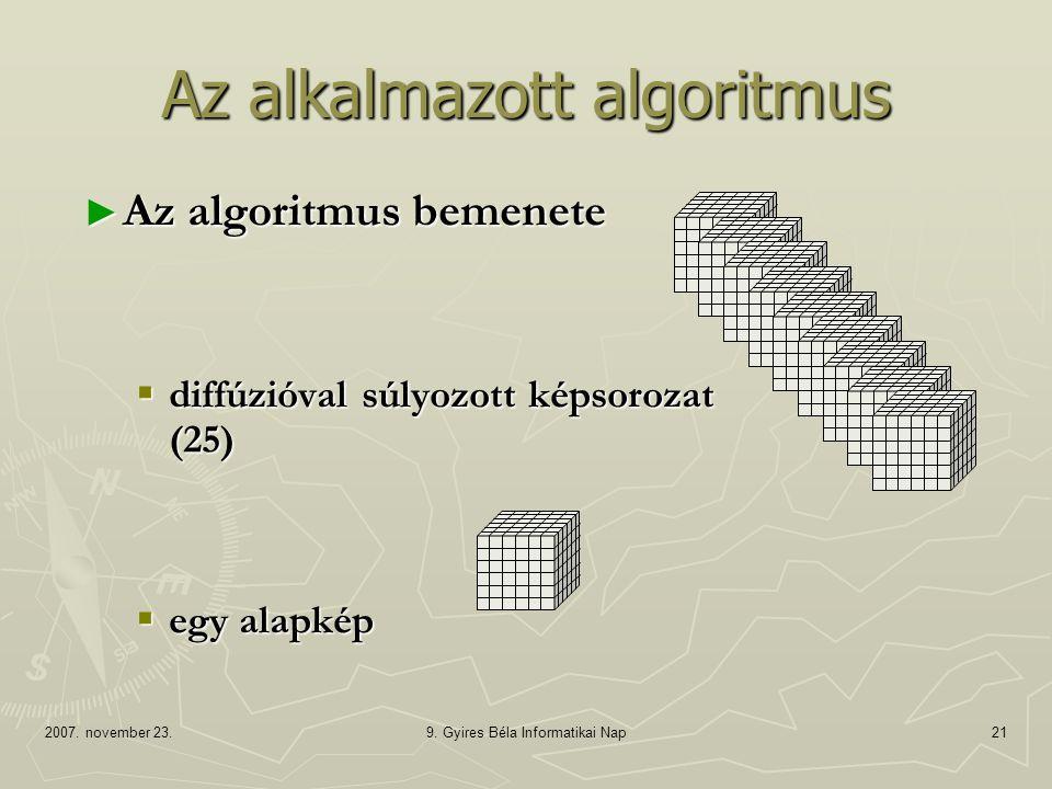 2007. november 23.9. Gyires Béla Informatikai Nap21 ► Az algoritmus bemenete  diffúzióval súlyozott képsorozat (25)  egy alapkép Az alkalmazott algo