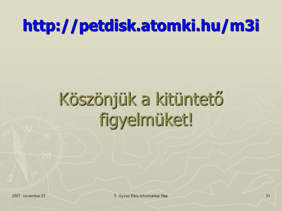 2007. november 23.9. Gyires Béla Informatikai Nap31 http://petdisk.atomki.hu/m3i Köszönjük a kitüntető figyelmüket!