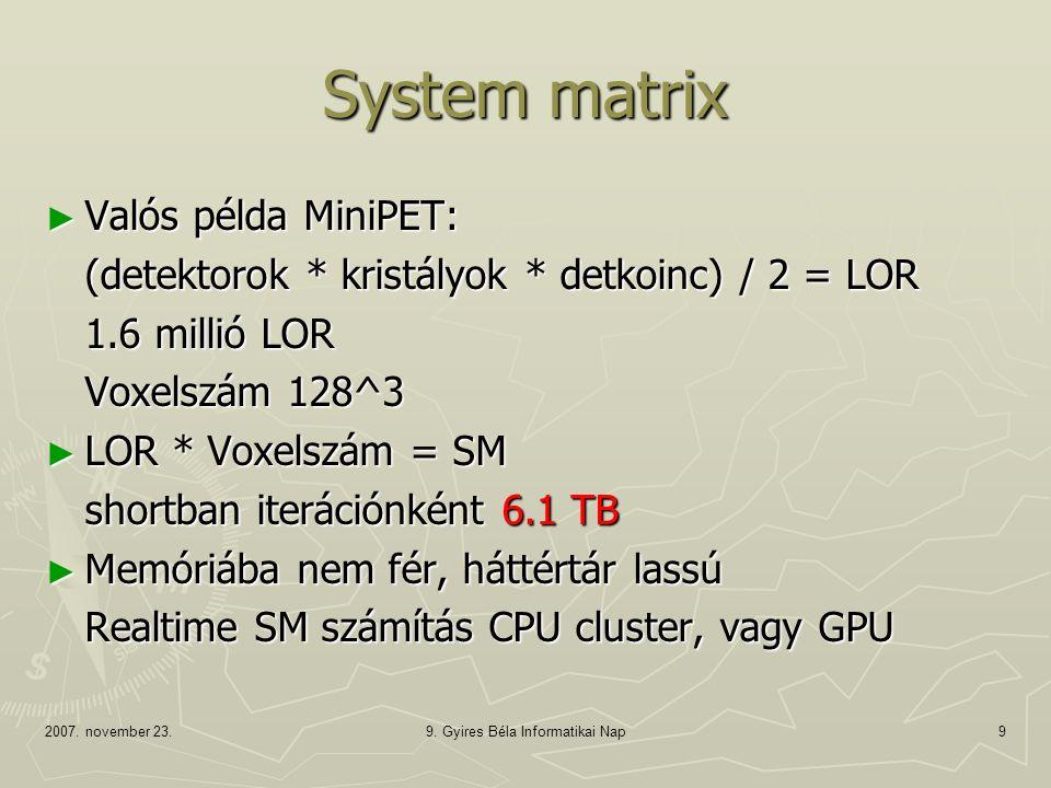 2007. november 23.9. Gyires Béla Informatikai Nap9 System matrix ► Valós példa MiniPET: (detektorok * kristályok * detkoinc) / 2 = LOR 1.6 millió LOR