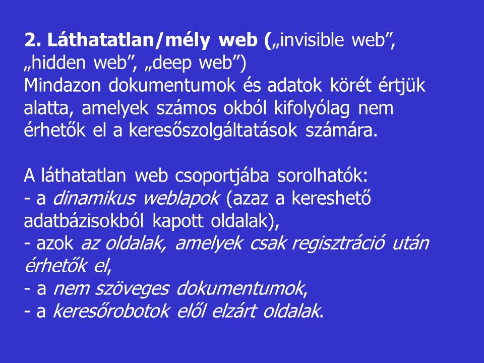 """2. Láthatatlan/mély web (""""invisible web"""", """"hidden web"""", """"deep web"""") Mindazon dokumentumok és adatok körét értjük alatta, amelyek számos okból kifolyól"""