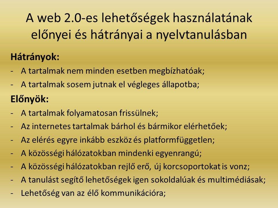 A web 2.0-es lehetőségek használatának előnyei és hátrányai a nyelvtanulásban Hátrányok: -A tartalmak nem minden esetben megbízhatóak; -A tartalmak sosem jutnak el végleges állapotba; Előnyök: -A tartalmak folyamatosan frissülnek; -Az internetes tartalmak bárhol és bármikor elérhetőek; -Az elérés egyre inkább eszköz és platformfüggetlen; -A közösségi hálózatokban mindenki egyenrangú; -A közösségi hálózatokban rejlő erő, új korcsoportokat is vonz; -A tanulást segítő lehetőségek igen sokoldalúak és multimédiásak; -Lehetőség van az élő kommunikációra;