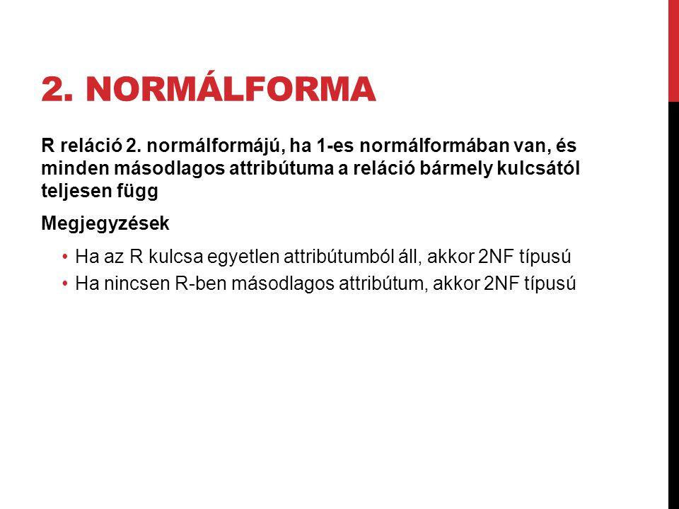 2. NORMÁLFORMA R reláció 2. normálformájú, ha 1-es normálformában van, és minden másodlagos attribútuma a reláció bármely kulcsától teljesen függ Megj