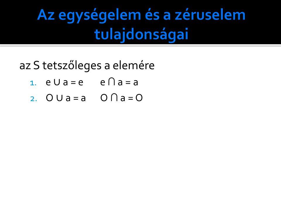 az S tetszőleges a elemére 1. e ∪ a = ee ∩ a = a 2. O ∪ a = aO ∩ a = O