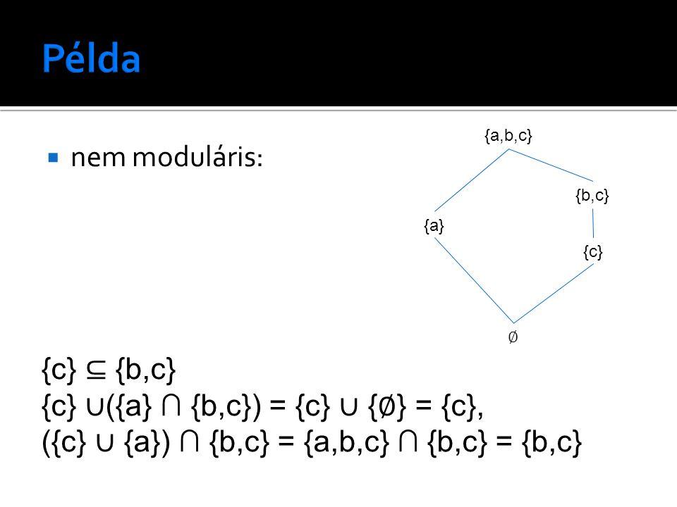  nem moduláris: {a,b,c} {b,c} {a} ∅ {c} {c} ⊆ {b,c} {c} ∪ ({a} ∩ {b,c}) = {c} ∪ { ∅ } = {c}, ({c} ∪ {a}) ∩ {b,c} = {a,b,c} ∩ {b,c} = {b,c}