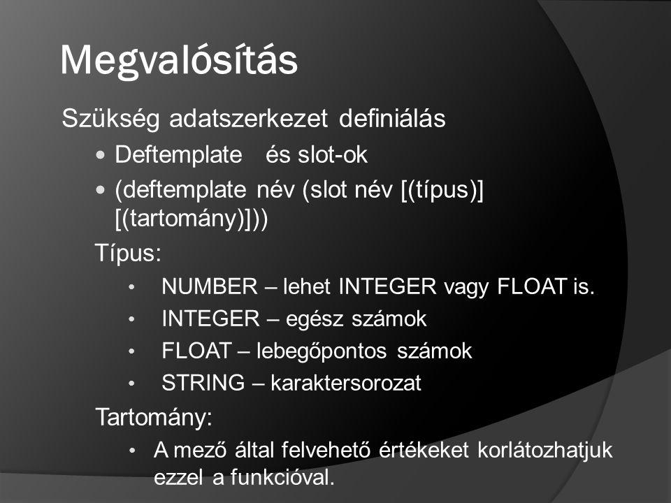 Megvalósítás Szükség adatszerkezet definiálás Deftemplate és slot-ok (deftemplate név (slot név [(típus)] [(tartomány)])) Típus: NUMBER – lehet INTEGE