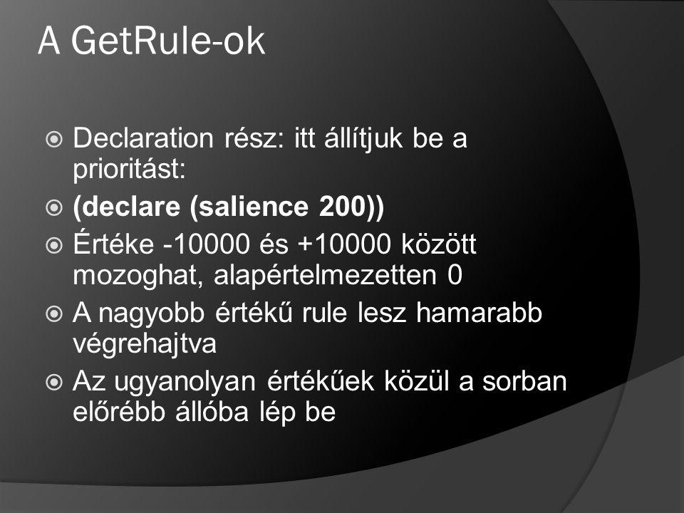 A GetRule-ok  Declaration rész: itt állítjuk be a prioritást:  (declare (salience 200))  Értéke -10000 és +10000 között mozoghat, alapértelmezetten