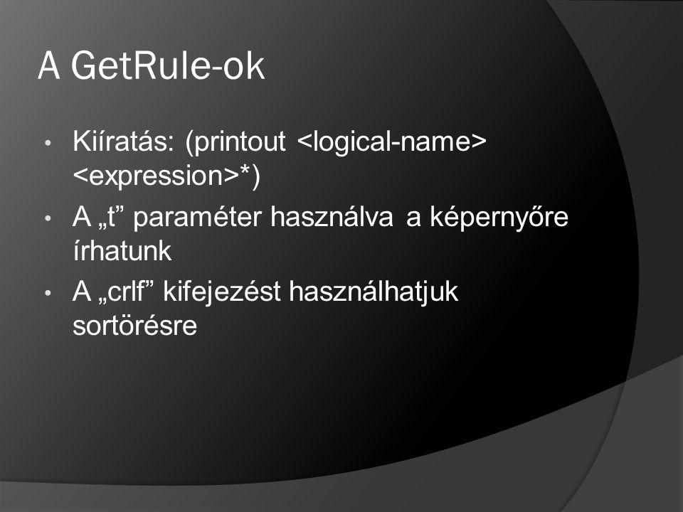 """A GetRule-ok Kiíratás: (printout *) A """"t"""" paraméter használva a képernyőre írhatunk A """"crlf"""" kifejezést használhatjuk sortörésre"""
