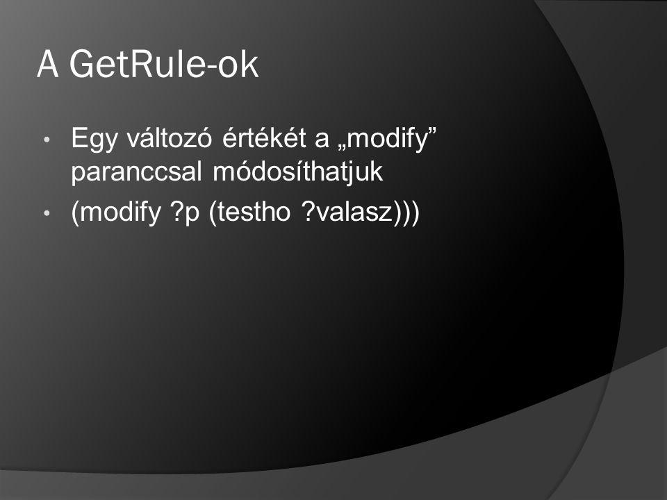 """A GetRule-ok Egy változó értékét a """"modify"""" paranccsal módosíthatjuk (modify ?p (testho ?valasz)))"""