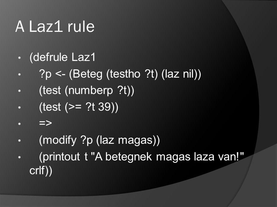 A Laz1 rule (defrule Laz1 ?p <- (Beteg (testho ?t) (laz nil)) (test (numberp ?t)) (test (>= ?t 39)) => (modify ?p (laz magas)) (printout t