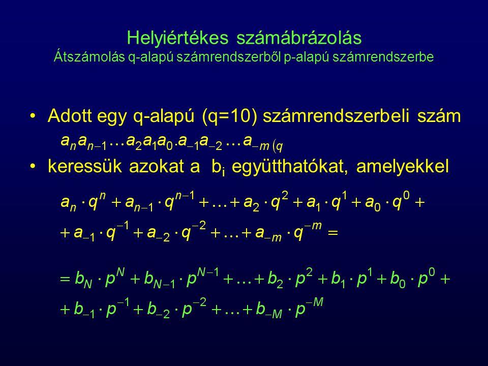 Helyiértékes számábrázolás, egész Átszámolás q-alapú számrendszerből p-alapú számrendszerbe p-vel való osztás eredménye p-vel való osztás maradéka: b 0 –lehetséges értékei: 0, 1, , p−1 a hányadost tovább osztjuk p-vel,  a maradék –b 1, b 2, , b N a maradékokat fordított sorrendben olvassuk ki