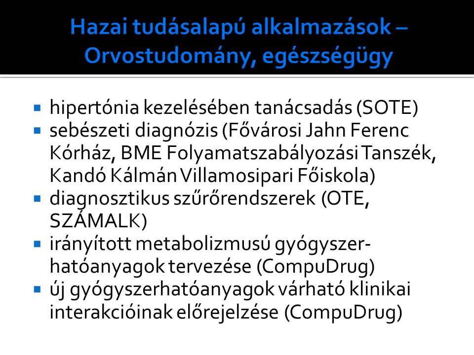  hipertónia kezelésében tanácsadás (SOTE)  sebészeti diagnózis (Fővárosi Jahn Ferenc Kórház, BME Folyamatszabályozási Tanszék, Kandó Kálmán Villamosipari Főiskola)  diagnosztikus szűrőrendszerek (OTE, SZÁMALK)  irányított metabolizmusú gyógyszer- hatóanyagok tervezése (CompuDrug)  új gyógyszerhatóanyagok várható klinikai interakcióinak előrejelzése (CompuDrug)