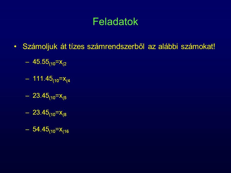 Feladatok Számoljuk át tízes számrendszerből az alábbi számokat! –45.55 (10 =x (2 –111.45 (10 =x (4 –23.45 (10 =x (5 –23.45 (10 =x (8 –54.45 (10 =x (1