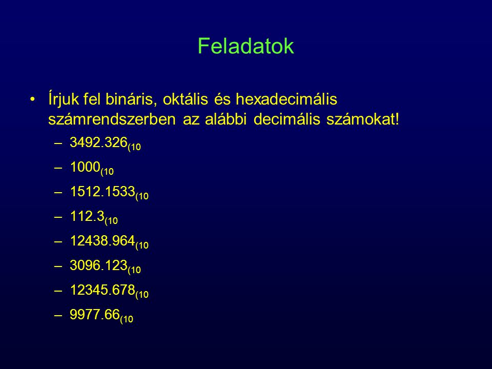 Feladatok Írjuk fel bináris, oktális és hexadecimális számrendszerben az alábbi decimális számokat.