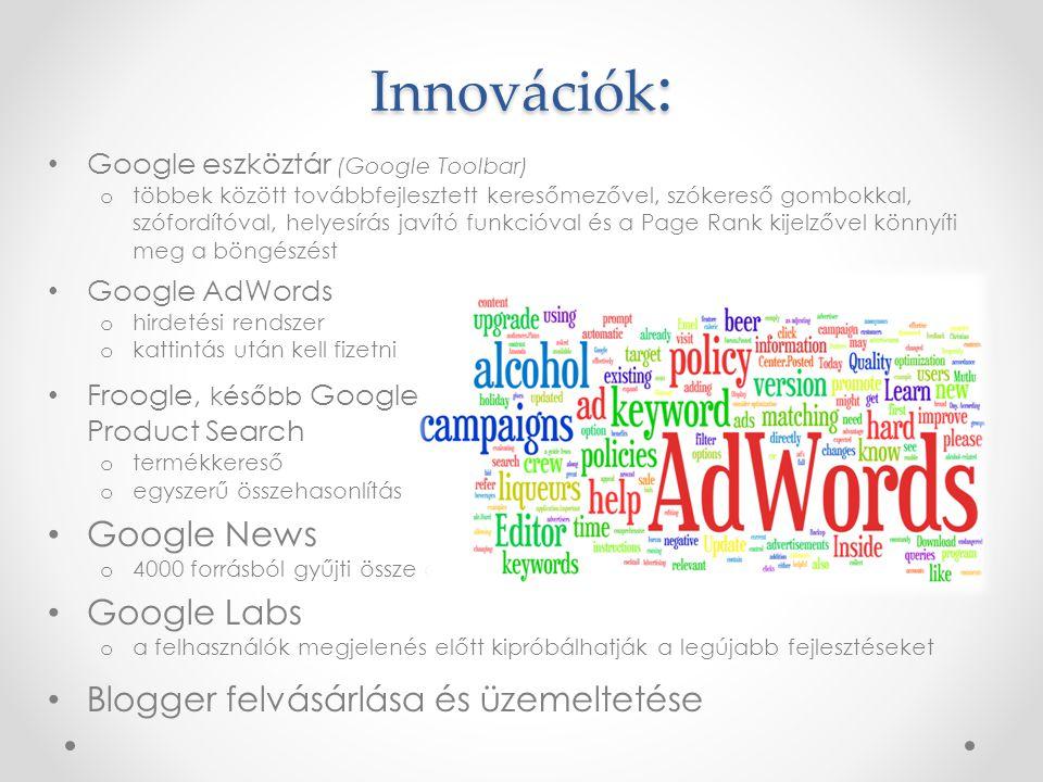 Google eszköztár (Google Toolbar) o többek között továbbfejlesztett keresőmezővel, szókereső gombokkal, szófordítóval, helyesírás javító funkcióval és a Page Rank kijelzővel könnyíti meg a böngészést Google AdWords o hirdetési rendszer o kattintás után kell fizetni Froogle, később Google Product Search o termékkereső o egyszerű összehasonlítás Google News o 4000 forrásból gyűjti össze a híreket Google Labs o a felhasználók megjelenés előtt kipróbálhatják a legújabb fejlesztéseket Blogger felvásárlása és üzemeltetése Innovációk :