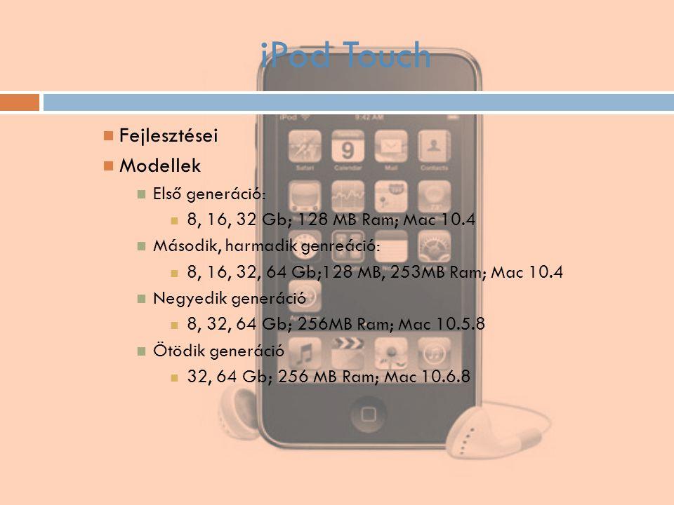 iPod Touch Fejlesztései Modellek Első generáció: 8, 16, 32 Gb; 128 MB Ram; Mac 10.4 Második, harmadik genreáció: 8, 16, 32, 64 Gb;128 MB, 253MB Ram; M