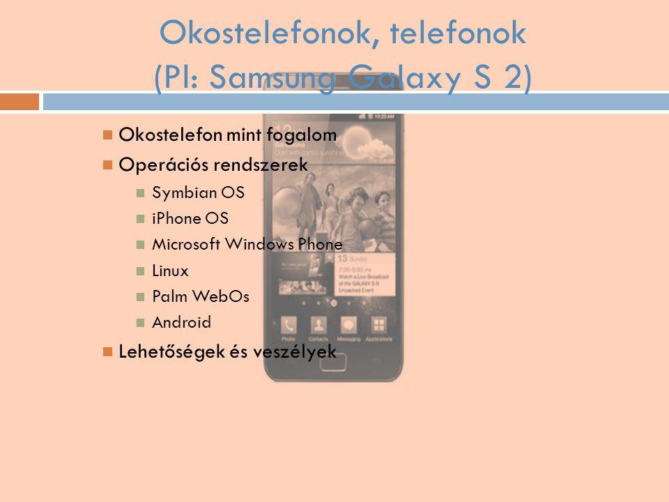 Okostelefonok, telefonok (Pl: Samsung Galaxy S 2) Okostelefon mint fogalom Operációs rendszerek Symbian OS iPhone OS Microsoft Windows Phone Linux Pal