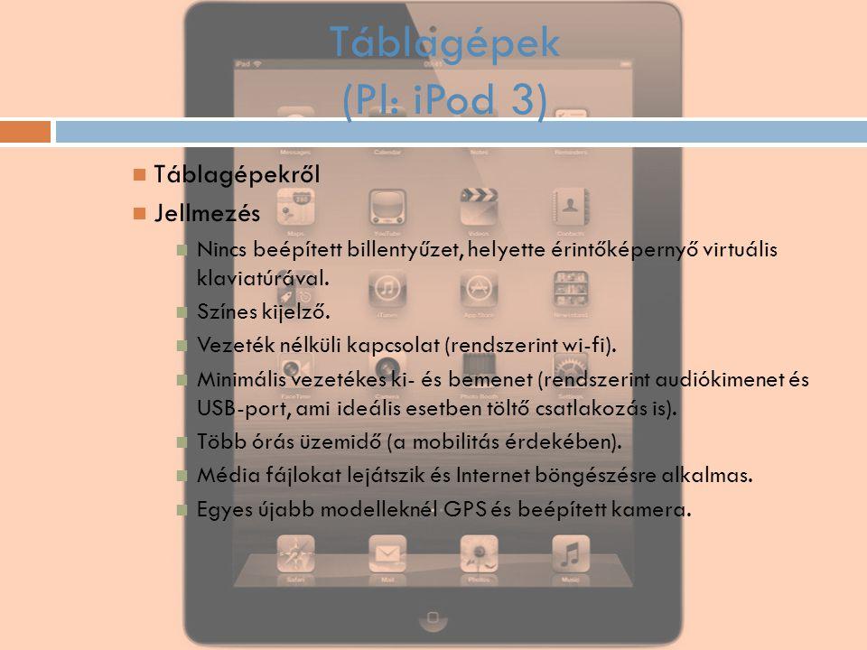 Táblagépek (Pl: iPod 3) Táblagépekről Jellmezés Nincs beépített billentyűzet, helyette érintőképernyő virtuális klaviatúrával. Színes kijelző. Vezeték