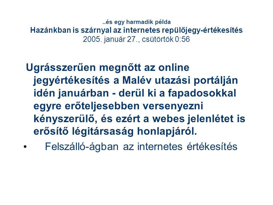 ..és egy harmadik példa Hazánkban is szárnyal az internetes repülőjegy-értékesítés 2005. január 27., csütörtök 0:56 Ugrásszerűen megnőtt az online jeg