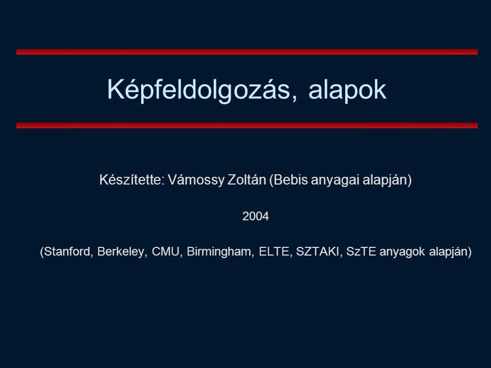 Készítette: Vámossy Zoltán (Bebis anyagai alapján) 2004 (Stanford, Berkeley, CMU, Birmingham, ELTE, SZTAKI, SzTE anyagok alapján) Képfeldolgozás, alapok