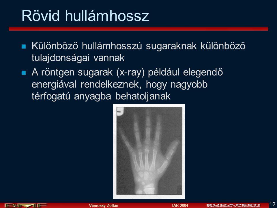 Vámossy Zoltán IAR 2004 12 Rövid hullámhossz n Különböző hullámhosszú sugaraknak különböző tulajdonságai vannak n A röntgen sugarak (x-ray) például elegendő energiával rendelkeznek, hogy nagyobb térfogatú anyagba behatoljanak