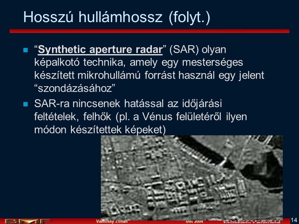 Vámossy Zoltán IAR 2004 14 Hosszú hullámhossz (folyt.) n Synthetic aperture radar (SAR) olyan képalkotó technika, amely egy mesterséges készített mikrohullámú forrást használ egy jelent szondázásához n SAR-ra nincsenek hatással az időjárási feltételek, felhők (pl.
