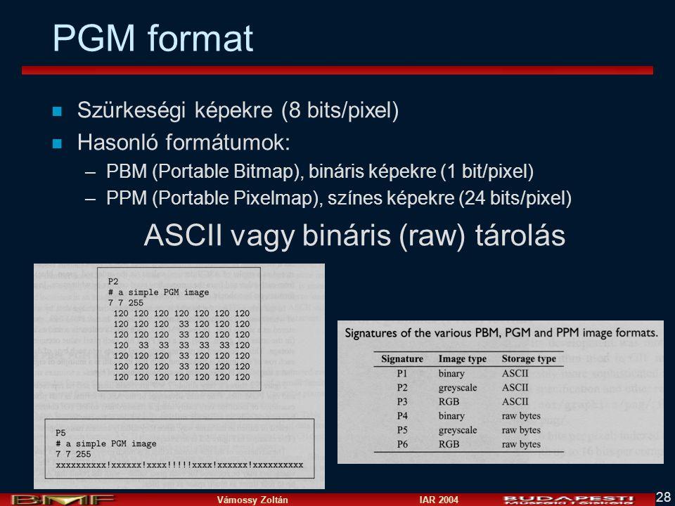 Vámossy Zoltán IAR 2004 28 PGM format n Szürkeségi képekre (8 bits/pixel) n Hasonló formátumok: –PBM (Portable Bitmap), bináris képekre (1 bit/pixel) –PPM (Portable Pixelmap), színes képekre (24 bits/pixel) ASCII vagy bináris (raw) tárolás