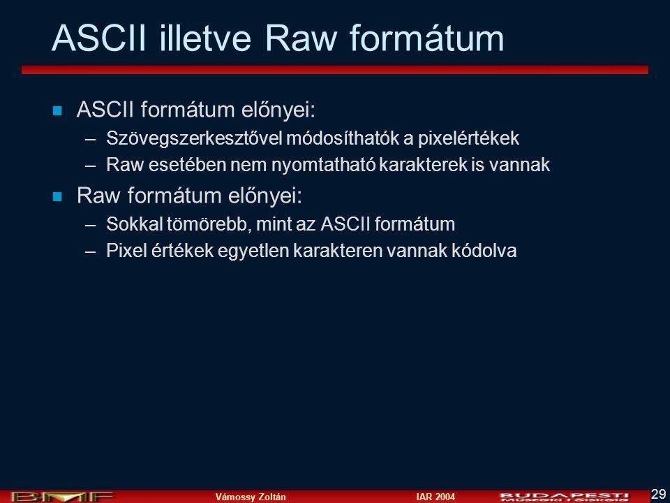 Vámossy Zoltán IAR 2004 29 ASCII illetve Raw formátum n ASCII formátum előnyei: –Szövegszerkesztővel módosíthatók a pixelértékek –Raw esetében nem nyomtatható karakterek is vannak n Raw formátum előnyei: –Sokkal tömörebb, mint az ASCII formátum –Pixel értékek egyetlen karakteren vannak kódolva