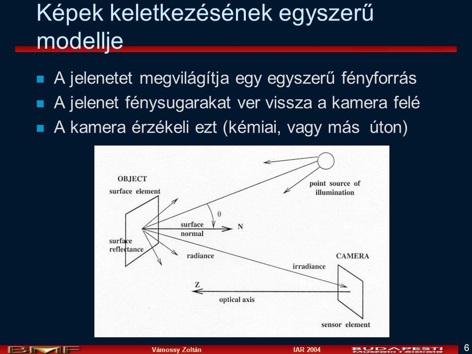 Vámossy Zoltán IAR 2004 6 Képek keletkezésének egyszerű modellje n A jelenetet megvilágítja egy egyszerű fényforrás n A jelenet fénysugarakat ver vissza a kamera felé n A kamera érzékeli ezt (kémiai, vagy más úton)