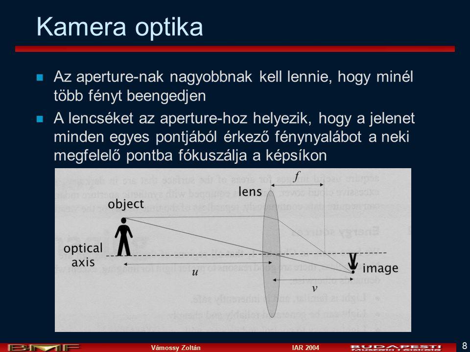 Vámossy Zoltán IAR 2004 8 Kamera optika n Az aperture-nak nagyobbnak kell lennie, hogy minél több fényt beengedjen n A lencséket az aperture-hoz helyezik, hogy a jelenet minden egyes pontjából érkező fénynyalábot a neki megfelelő pontba fókuszálja a képsíkon