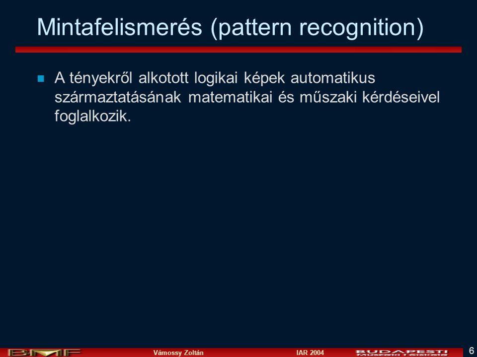 Vámossy Zoltán IAR 2004 6 Mintafelismerés (pattern recognition) n A tényekről alkotott logikai képek automatikus származtatásának matematikai és műszaki kérdéseivel foglalkozik.