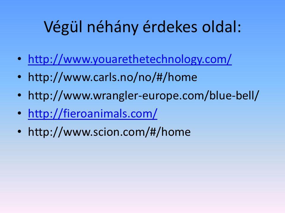 Végül néhány érdekes oldal: http://www.youarethetechnology.com/ http://www.carls.no/no/#/home http://www.wrangler-europe.com/blue-bell/ http://fieroanimals.com/ http://www.scion.com/#/home