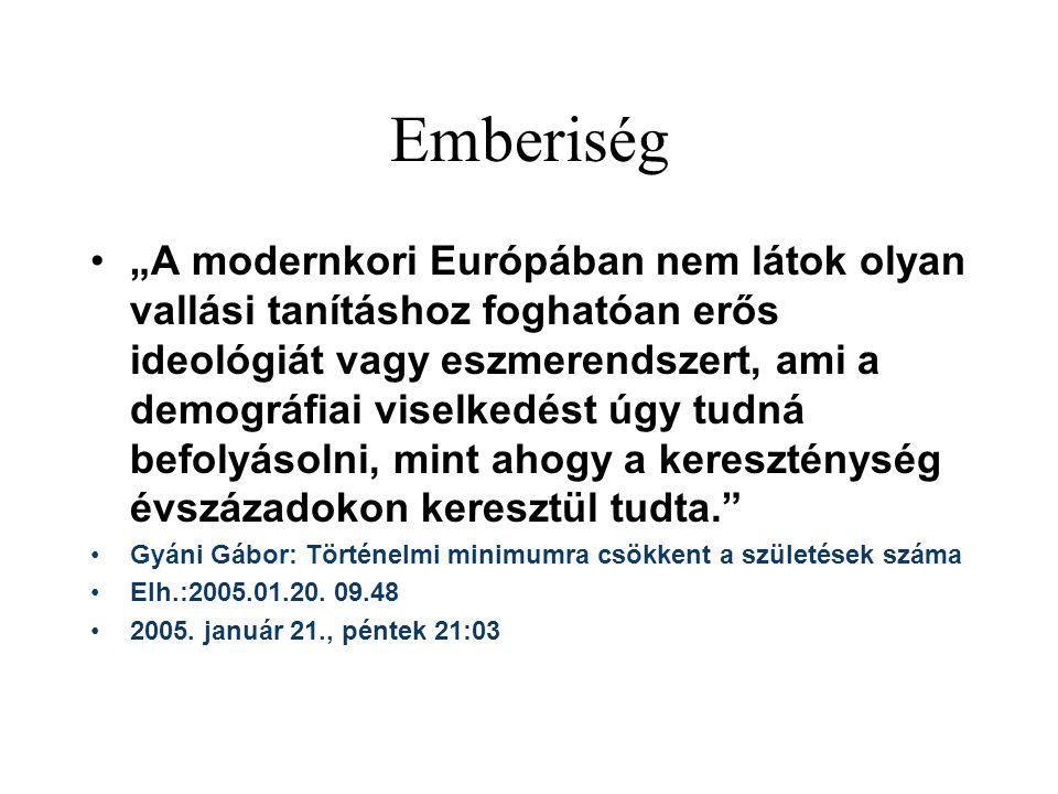 """Emberiség """"A modernkori Európában nem látok olyan vallási tanításhoz foghatóan erős ideológiát vagy eszmerendszert, ami a demográfiai viselkedést úgy tudná befolyásolni, mint ahogy a kereszténység évszázadokon keresztül tudta. Gyáni Gábor: Történelmi minimumra csökkent a születések száma Elh.:2005.01.20."""