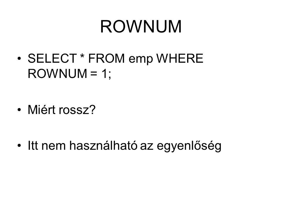 ROWNUM SELECT * FROM emp WHERE ROWNUM = 1; Miért rossz? Itt nem használható az egyenlőség
