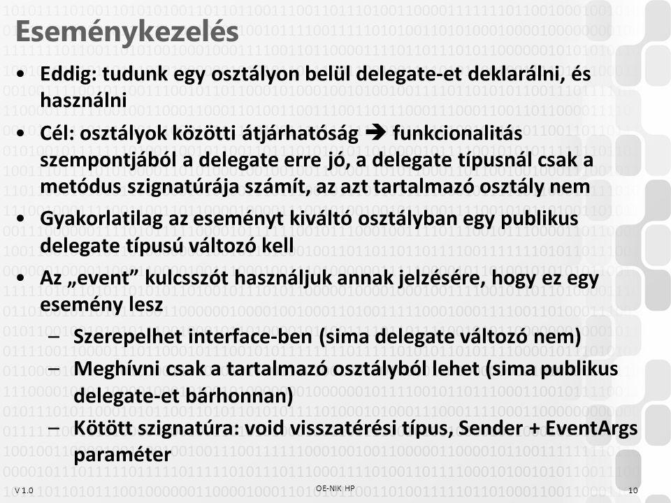 """V 1.0 Eseménykezelés OE-NIK HP 10 Eddig: tudunk egy osztályon belül delegate-et deklarálni, és használni Cél: osztályok közötti átjárhatóság  funkcionalitás szempontjából a delegate erre jó, a delegate típusnál csak a metódus szignatúrája számít, az azt tartalmazó osztály nem Gyakorlatilag az eseményt kiváltó osztályban egy publikus delegate típusú változó kell Az """"event kulcsszót használjuk annak jelzésére, hogy ez egy esemény lesz –Szerepelhet interface-ben (sima delegate változó nem) –Meghívni csak a tartalmazó osztályból lehet (sima publikus delegate-et bárhonnan) –Kötött szignatúra: void visszatérési típus, Sender + EventArgs paraméter"""