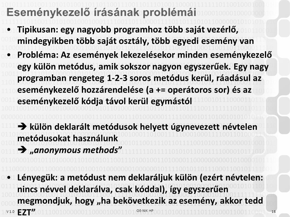 V 1.0 OE-NIK HP 18 Eseménykezelő írásának problémái Tipikusan: egy nagyobb programhoz több saját vezérlő, mindegyikben több saját osztály, több egyedi esemény van Probléma: Az események lekezelésekor minden eseménykezelő egy külön metódus, amik sokszor nagyon egyszerűek.