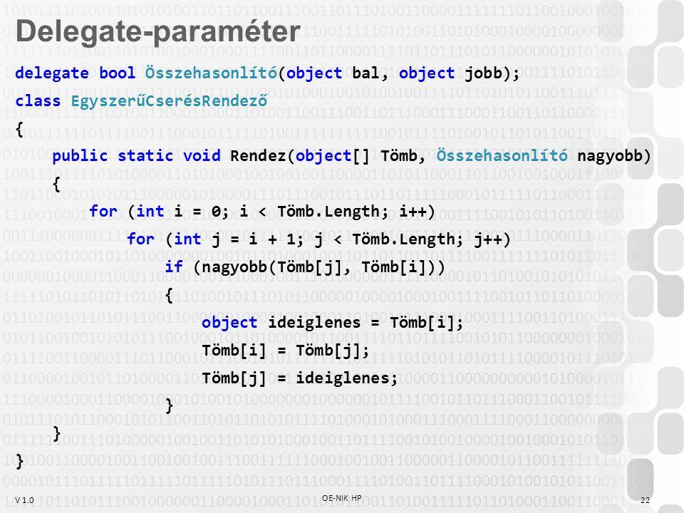 V 1.0 OE-NIK HP 22 delegate bool Összehasonlító(object bal, object jobb); class EgyszerűCserésRendező { public static void Rendez(object[] Tömb, Összehasonlító nagyobb) { for (int i = 0; i < Tömb.Length; i++) for (int j = i + 1; j < Tömb.Length; j++) if (nagyobb(Tömb[j], Tömb[i])) { object ideiglenes = Tömb[i]; Tömb[i] = Tömb[j]; Tömb[j] = ideiglenes; } Delegate-paraméter