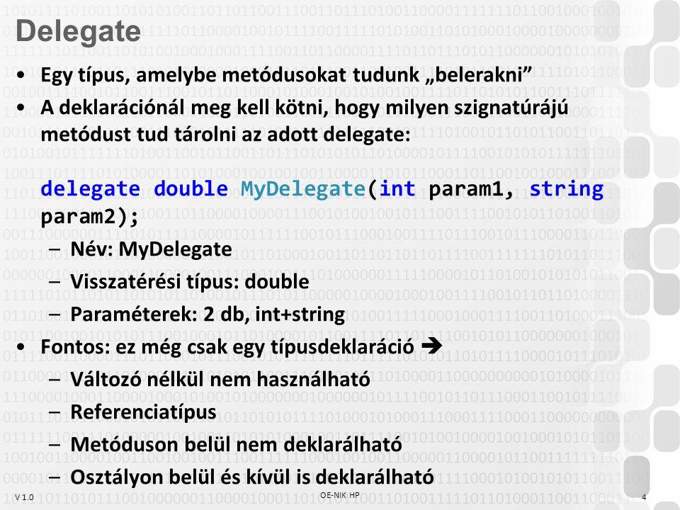 """V 1.0 OE-NIK HP 4 Egy típus, amelybe metódusokat tudunk """"belerakni A deklarációnál meg kell kötni, hogy milyen szignatúrájú metódust tud tárolni az adott delegate: delegate double MyDelegate(int param1, string param2); –Név: MyDelegate –Visszatérési típus: double –Paraméterek: 2 db, int+string Fontos: ez még csak egy típusdeklaráció  –Változó nélkül nem használható –Referenciatípus –Metóduson belül nem deklarálható –Osztályon belül és kívül is deklarálható Delegate"""