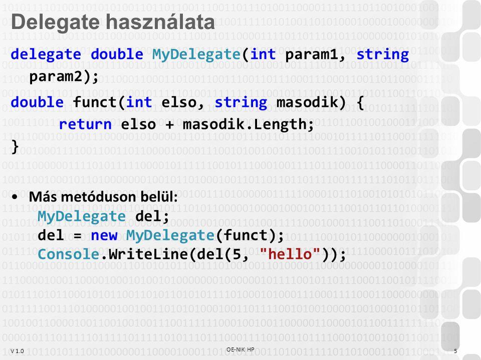 V 1.0 OE-NIK HP 5 delegate double MyDelegate(int param1, string param2); double funct(int elso, string masodik) { return elso + masodik.Length; } Más metóduson belül: MyDelegate del; del = new MyDelegate(funct); Console.WriteLine(del(5, hello )); Delegate használata