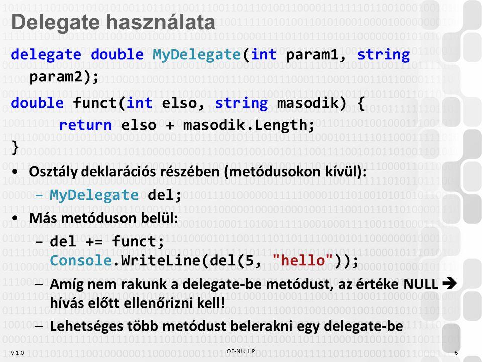 V 1.0 OE-NIK HP 7 delegate bool Összehasonlító(object bal, object jobb); class EgyszerűCserésRendező { public static void Rendez(object[] Tömb, Összehasonlító nagyobb) { for (int i = 0; i < Tömb.Length; i++) for (int j = i + 1; j < Tömb.Length; j++) if (nagyobb(Tömb[j], Tömb[i])) { object ideiglenes = Tömb[i]; Tömb[i] = Tömb[j]; Tömb[j] = ideiglenes; } Delegate-paraméter