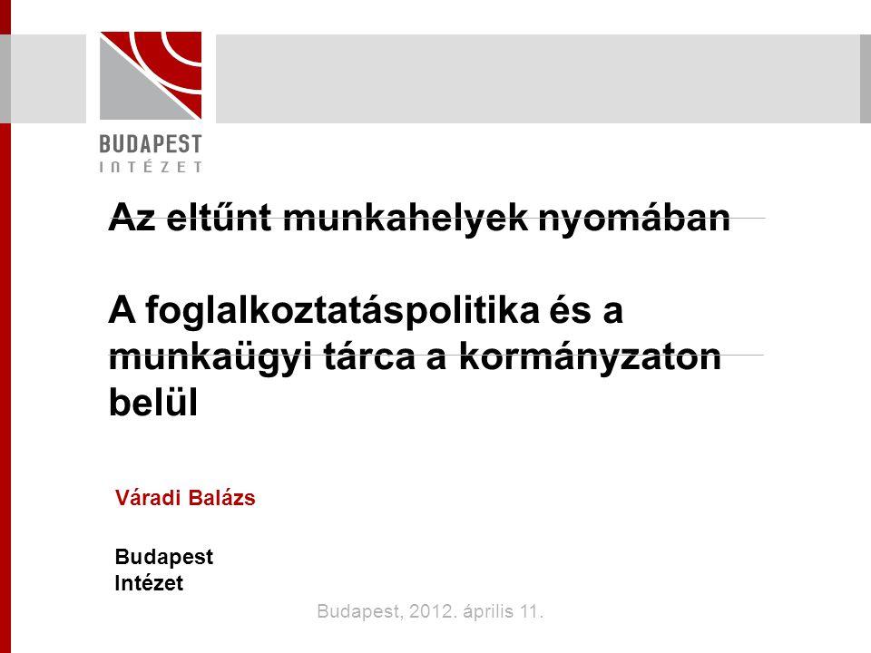 Az eltűnt munkahelyek nyomában A foglalkoztatáspolitika és a munkaügyi tárca a kormányzaton belül Váradi Balázs Budapest Intézet Budapest, 2012.