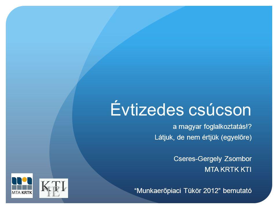 """Évtizedes csúcson a magyar foglalkoztatás!? Látjuk, de nem értjük (egyelőre) Cseres-Gergely Zsombor MTA KRTK KTI """"Munkaerőpiaci Tükör 2012"""" bemutató"""
