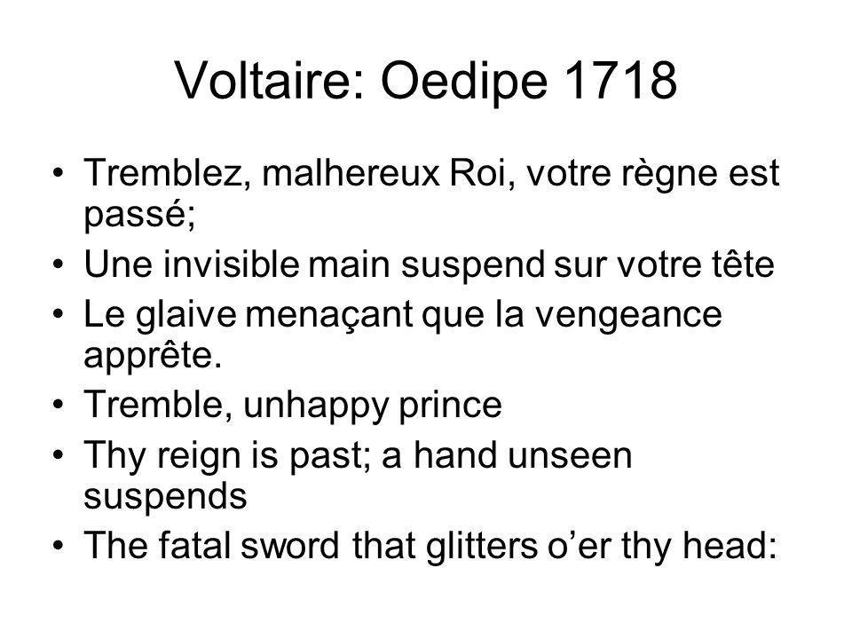 Voltaire: Oedipe 1718 Tremblez, malhereux Roi, votre règne est passé; Une invisible main suspend sur votre tête Le glaive menaçant que la vengeance apprête.