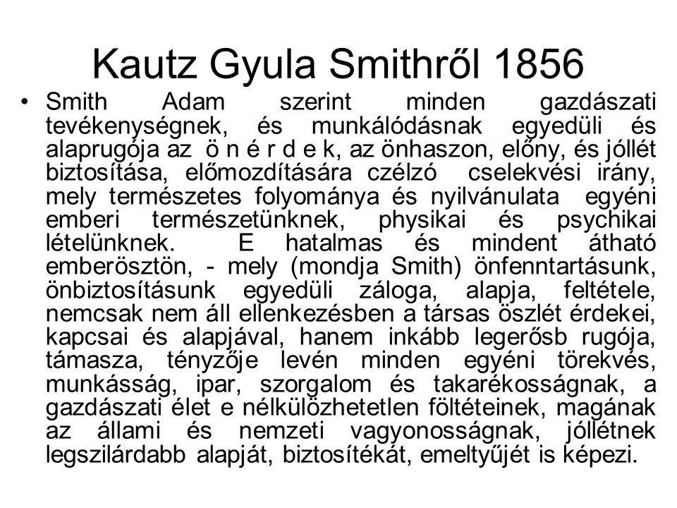 Kautz Gyula Smithről 1856 Smith Adam szerint minden gazdászati tevékenységnek, és munkálódásnak egyedüli és alaprugója az ö n é r d e k, az önhaszon, előny, és jóllét biztosítása, előmozdítására czélzó cselekvési irány, mely természetes folyománya és nyilvánulata egyéni emberi természetünknek, physikai és psychikai lételünknek.