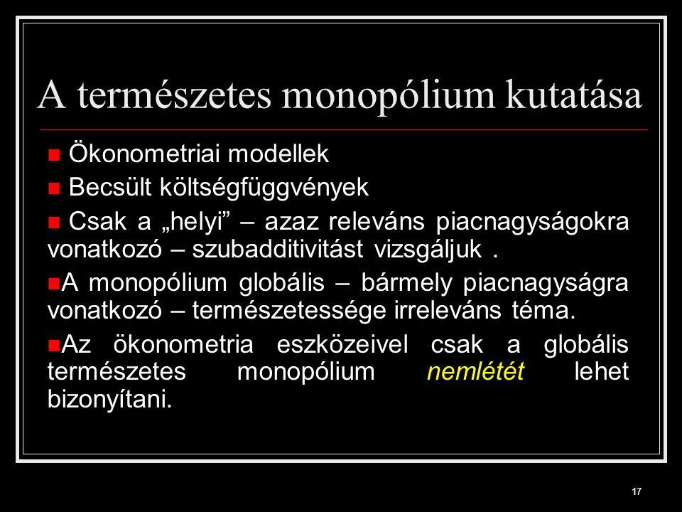 """17 A természetes monopólium kutatása Ökonometriai modellek Becsült költségfüggvények Csak a """"helyi – azaz releváns piacnagyságokra vonatkozó – szubadditivitást vizsgáljuk."""