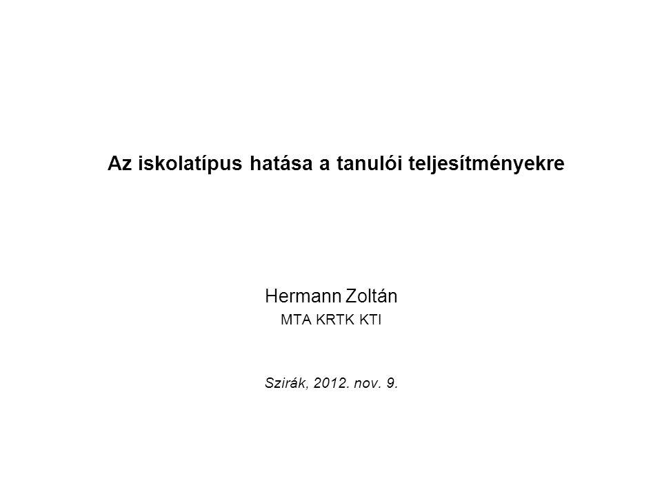 Az iskolatípus hatása a tanulói teljesítményekre Hermann Zoltán MTA KRTK KTI Szirák, 2012. nov. 9.